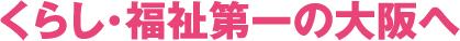 くらし・福祉第一の大阪へ